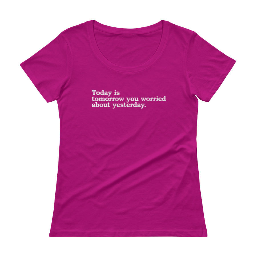 Today is today you worried about yesterday scoopneck tee in raspberry color