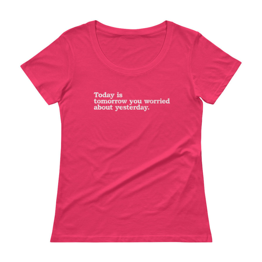 Today is today you worried about yesterday scoopneck tee in hot pink color