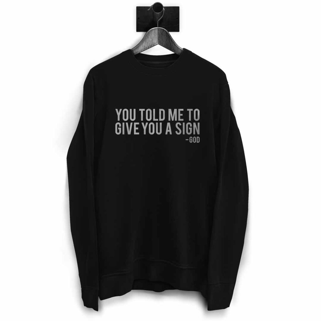 You Told Me To Give You A Sign - God | Ironic Sweatshirt